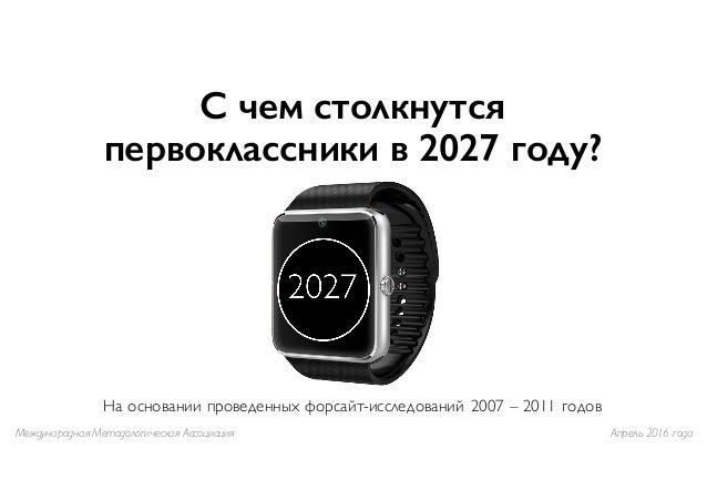 С чем столкнутся первоклассники в 2027 году? На основании проведенных форсайт-исследований 2007 – 2011 годов Международная...