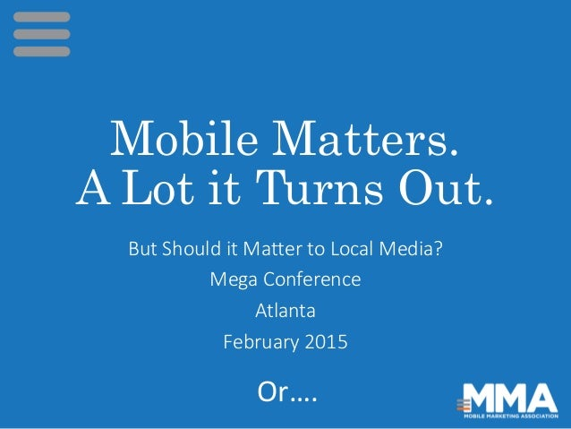 Mobile Matters. A Lot it Turns Out. But Should it Matter to Local Media? Mega Conference Atlanta February 2015 Or….