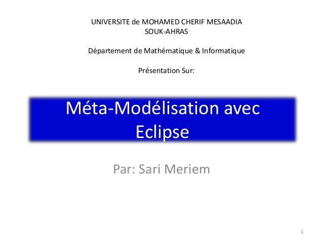 Méta-Modélisation avec Eclipse Par: Sari Meriem 1 UNIVERSITE de MOHAMED CHERIF MESAADIA SOUK-AHRAS Département de Mathémat...