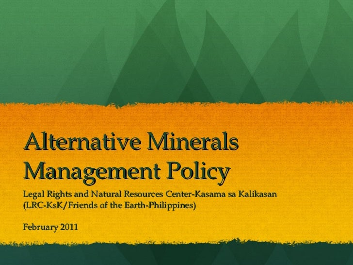 Alternative Minerals Management Policy Legal Rights and Natural Resources Center-Kasama sa Kalikasan (LRC-KsK/Friends of t...