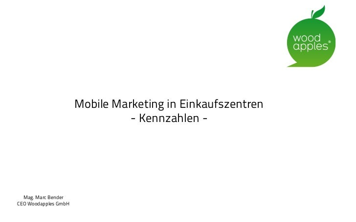 Mobile Marketing in Einkaufszentren                                - Kennzahlen -  Mag. Marc BenderCEO Woodapples GmbH