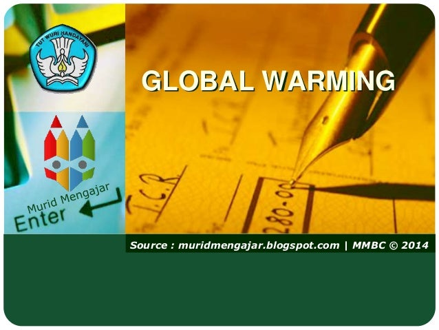 Source : muridmengajar.blogspot.com   MMBC © 2014 GLOBAL WARMING