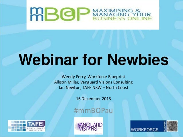 Webinar for Newbies Wendy Perry, Workforce Blueprint Allison Miller, Vanguard Visions Consulting Ian Newton, TAFE NSW – No...