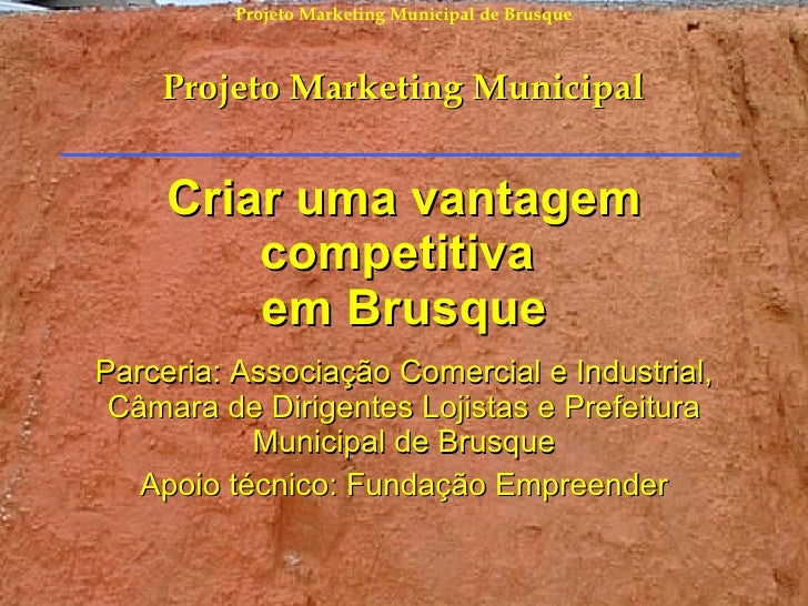 Criar uma vantagem competitiva  em Brusque Parceria: Associação Comercial e Industrial, Câmara de Dirigentes Lojistas e Pr...