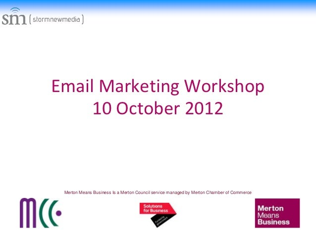 Email Marketing Workshop     10 October 2012 Merton Means Business Is a Merton Council service managed by Merton Chamber o...