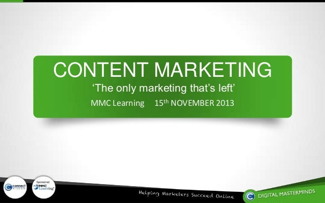 CONTENT MARKETING 'The only marketing that's left' MMC Learning  Sponsored by  15th NOVEMBER 2013