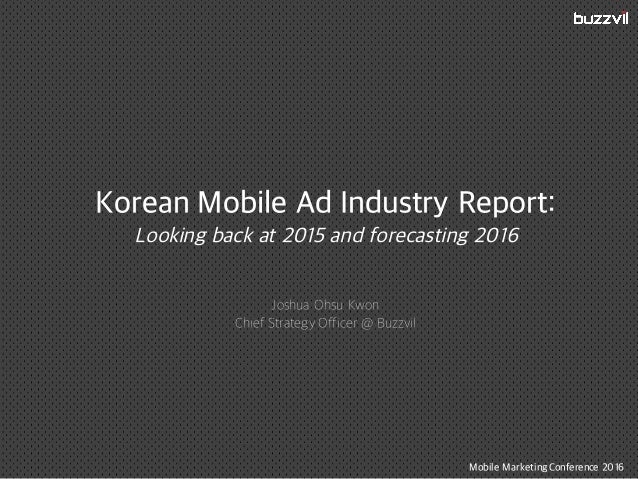 Korean Mobile Ad Industry Report: Looking back at 2015 and forecasting 2016 Joshua Ohsu Kwon Chief Strategy Officer @ Buzz...