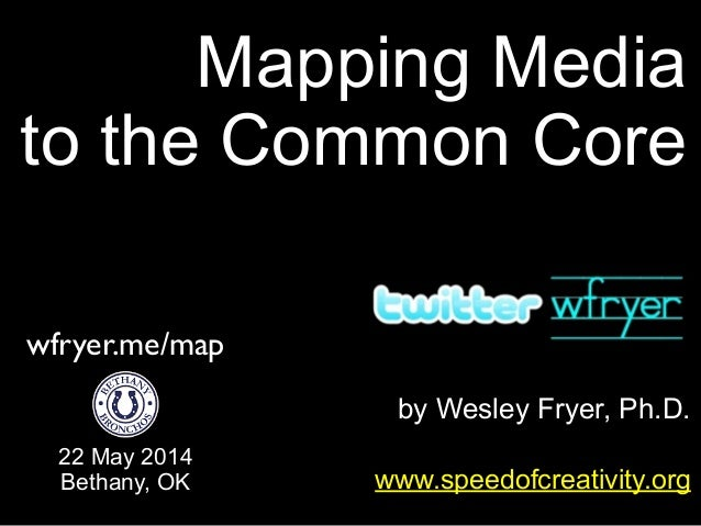 by Wesley Fryer, Ph.D. Mapping Media to the Common Core www.speedofcreativity.org 22 May 2014 Bethany, OK wfryer.me/map