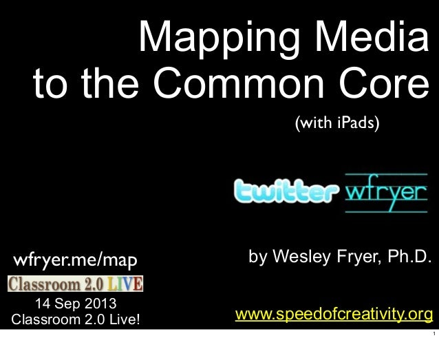 by Wesley Fryer, Ph.D. Mapping Media to the Common Core www.speedofcreativity.org 14 Sep 2013 Classroom 2.0 Live! wfryer.m...