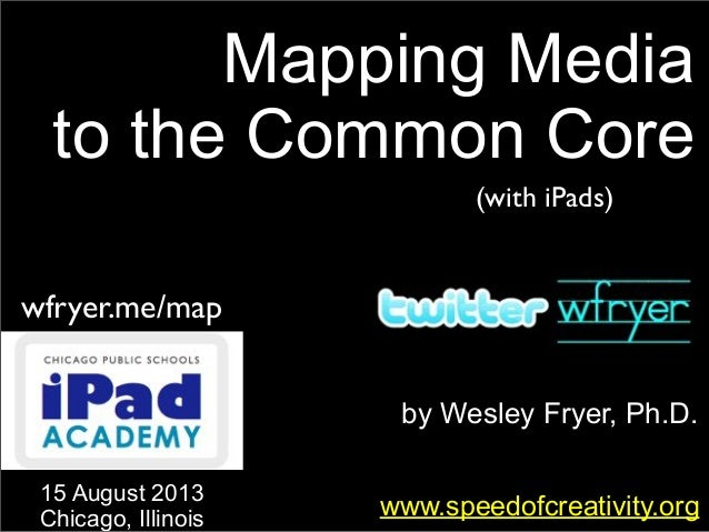 by Wesley Fryer, Ph.D. Mapping Media to the Common Core www.speedofcreativity.org 15 August 2013 Chicago, Illinois wfryer....