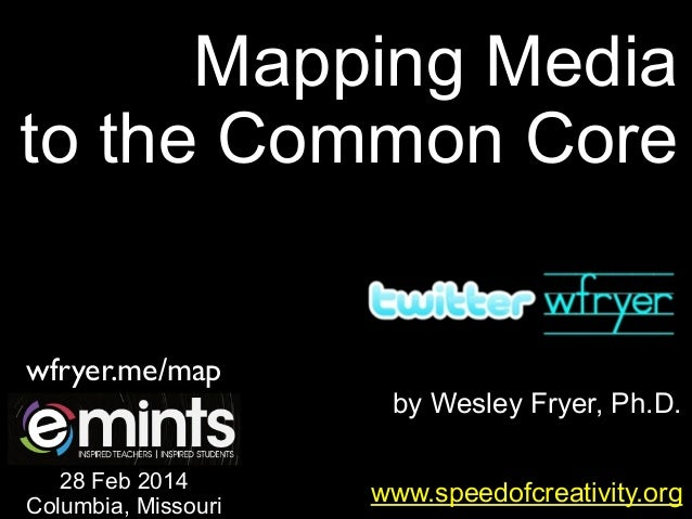 Mapping Media to the Common Core wfryer.me/map 28 Feb 2014 Columbia, Missouri  by Wesley Fryer, Ph.D. www.speedofcreativit...