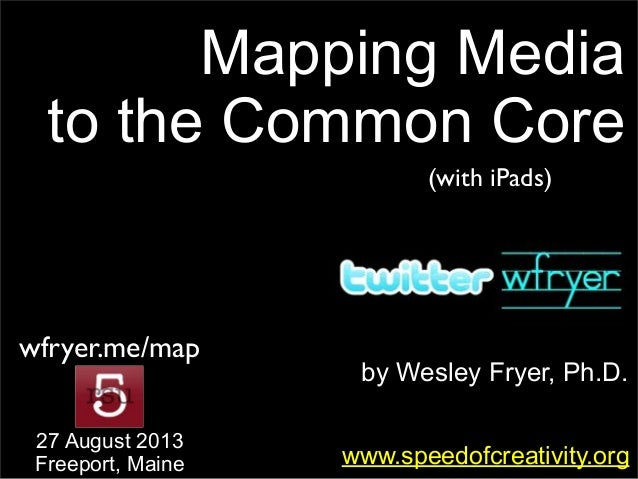 by Wesley Fryer, Ph.D. Mapping Media to the Common Core www.speedofcreativity.org 27 August 2013 Freeport, Maine wfryer.me...