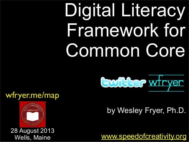 by Wesley Fryer, Ph.D. Digital Literacy Framework for Common Core www.speedofcreativity.org wfryer.me/map 28 August 2013 W...
