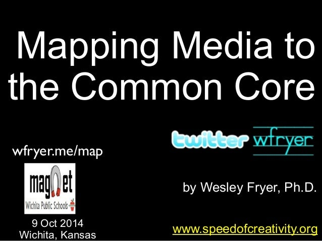 by Wesley Fryer, Ph.D. Mapping Media to the Common Core www.speedofcreativity.org 9 Oct 2014 Wichita, Kansas wfryer.me/map
