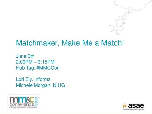 Matchmaker, Make Me a Match!June 5th2:00PM – 3:15PMHub Tag: #MMCConLori Ely, InformzMichele Morgan, NiUG