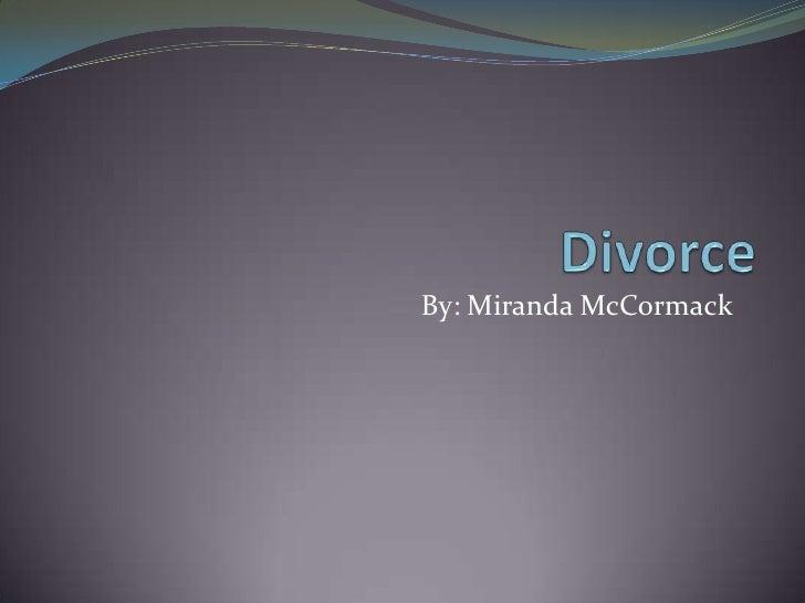 Divorce <br />By: Miranda McCormack<br />