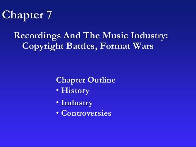 Chapter 7 Recordings And The Music Industry: Copyright Battles, Format Wars Chapter Outline • History • Industry • Controv...