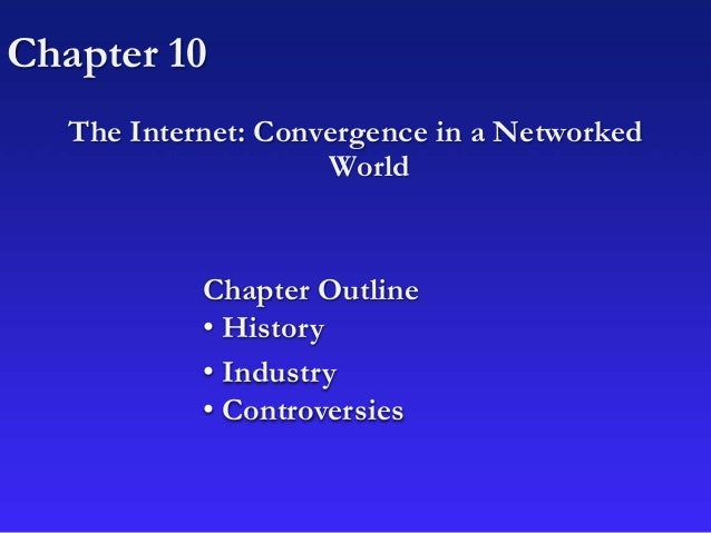 Chapter 10 The Internet: Convergence in a Networked World Chapter Outline • History • Industry • Controversies