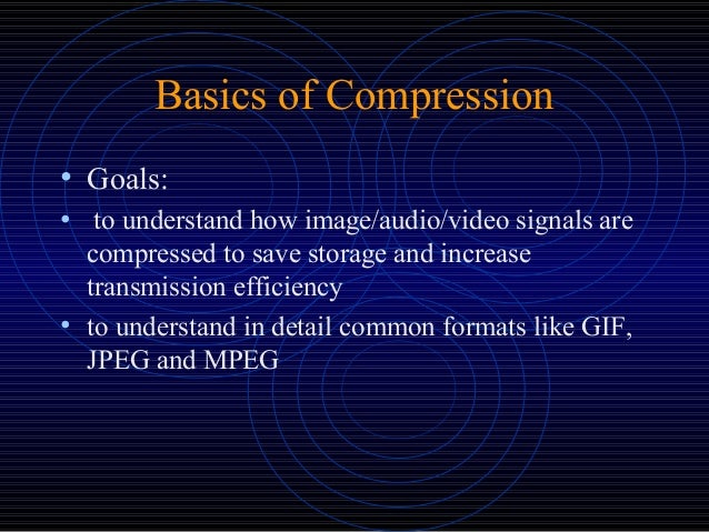 Basics of Compression • Goals: • to understand how image/audio/video signals are compressed to save storage and increase t...
