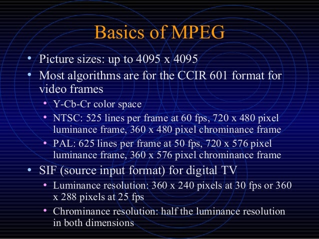 Basics of MPEG • Picture sizes: up to 4095 x 4095 • Most algorithms are for the CCIR 601 format for video frames • Y-Cb-Cr...
