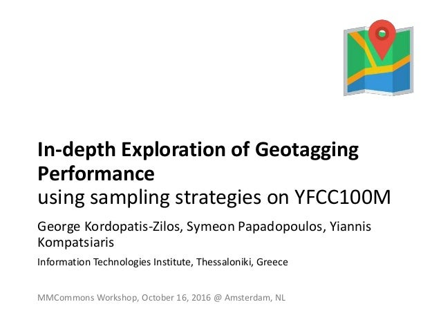 In-depth Exploration of Geotagging Performance using sampling strategies on YFCC100M George Kordopatis-Zilos, Symeon Papad...