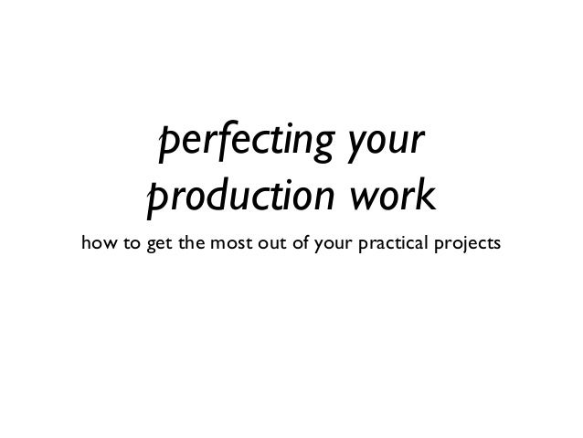 perfecting your production work how to get the most out of your practical projects