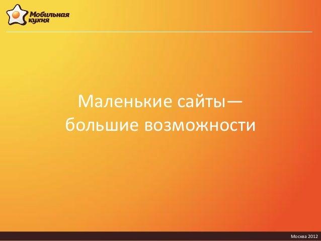 Маленькие сайты—большие возможности                      Москва 2012