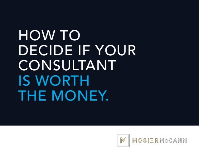 HOW TO DECIDE IF YOUR CONSULTANT IS WORTH THE MONEY.