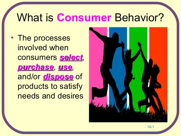 16-1 What is Consumer Behavior? • The processes involved when consumers selectselect, purchasepurchase, useuse, and/or dis...