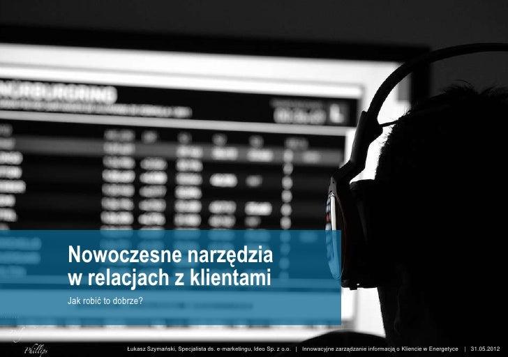 Nowoczesne narzędzia          w relacjach z klientami          Jak robić to dobrze?www.ideo.pl              Łukasz Szymańs...