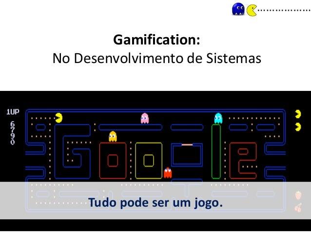 Gamification: No Desenvolvimento de Sistemas Tudo pode ser um jogo.