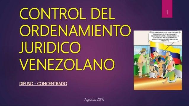 CONTROL DEL ORDENAMIENTO JURIDICO VENEZOLANO DIFUSO - CONCENTRADO Agosto 2016 1