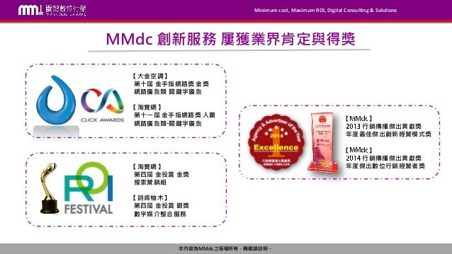 Minimum cost, Maximum ROI, Digital Consulting & Solutions 本內容為MMdc之版權所有,轉載請註明。 Minimum cost, Maximum ROI, Digital Consulti...