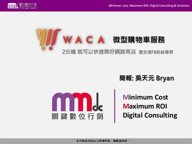 Minimum cost, Maximum ROI, Digital Consulting & Solutions 本內容為MMdc之版權所有,轉載請註明。 Minimum Cost Maximum ROI Digital Consulting...