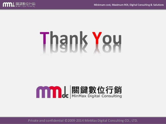 Minimum cost, Maximum ROI, Digital Consulting & Solutions Thank You Private and confidential © 2009-2014 MinMax Digital Co...
