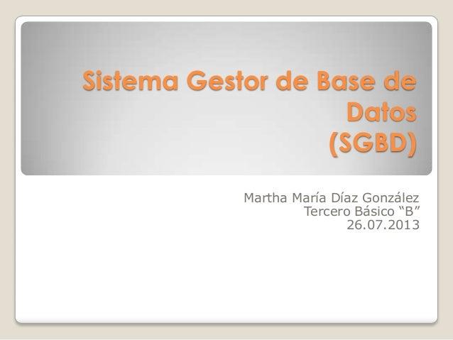 "Sistema Gestor de Base de Datos (SGBD) Martha María Díaz González Tercero Básico ""B"" 26.07.2013"