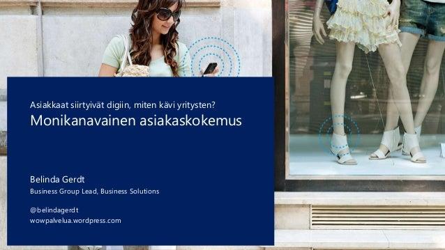 Asiakkaat siirtyivät digiin, miten kävi yritysten?  Monikanavainen asiakaskokemus  Belinda Gerdt  Business Group Lead, Bus...