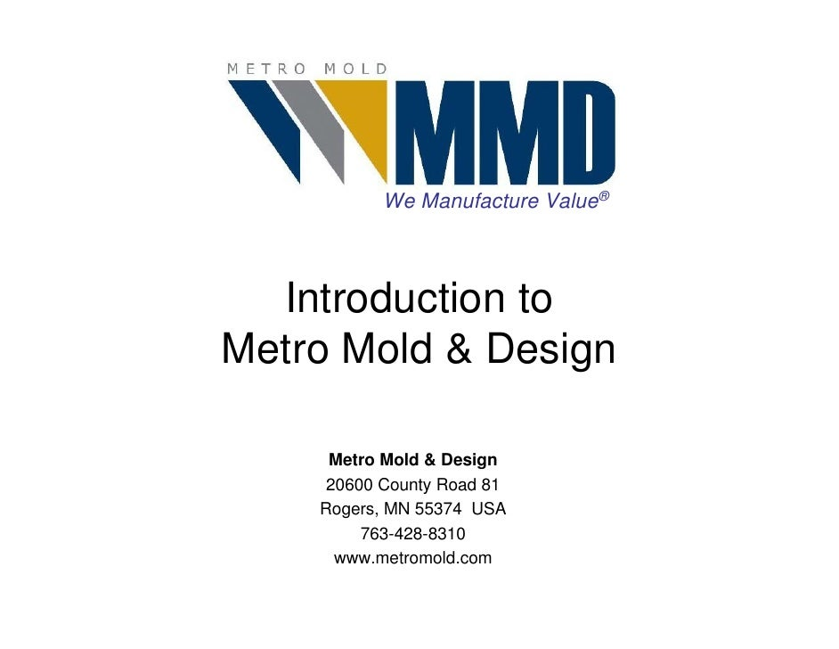 We Manufacture Value®      Introduction to Metro Mold & Design       Metro Mold & Design      20600 County Road 81     Rog...