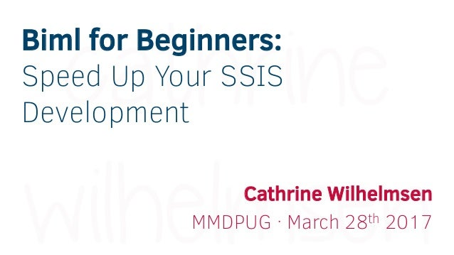 Biml for Beginners: Speed Up Your SSIS Development Cathrine Wilhelmsen MMDPUG · March 28th 2017