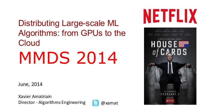Distributing Large-scale ML Algorithms: from GPUs to the Cloud MMDS 2014 June, 2014 Xavier Amatriain Director - Algorithms...