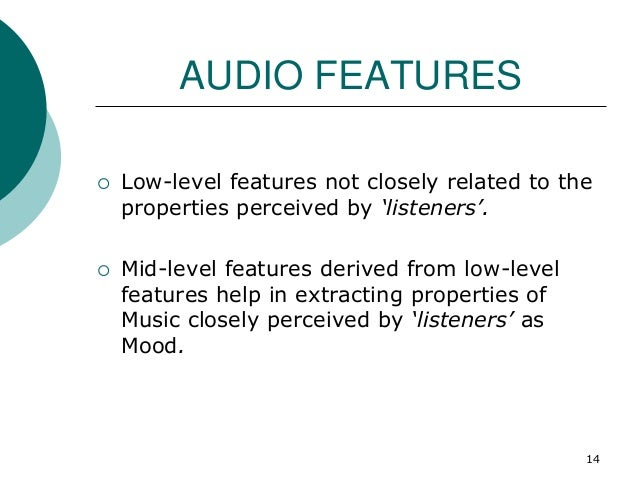 AUDIO FEATURES  Low-level features not closely related to the properties perceived by 'listeners'.  Mid-level features d...