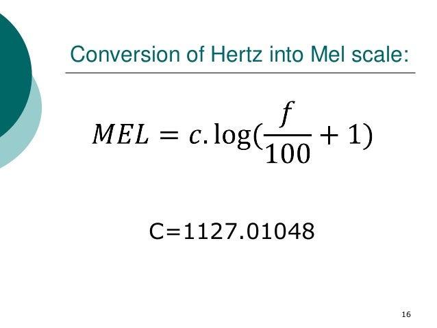 Conversion of Hertz into Mel scale: 16 C=1127.01048