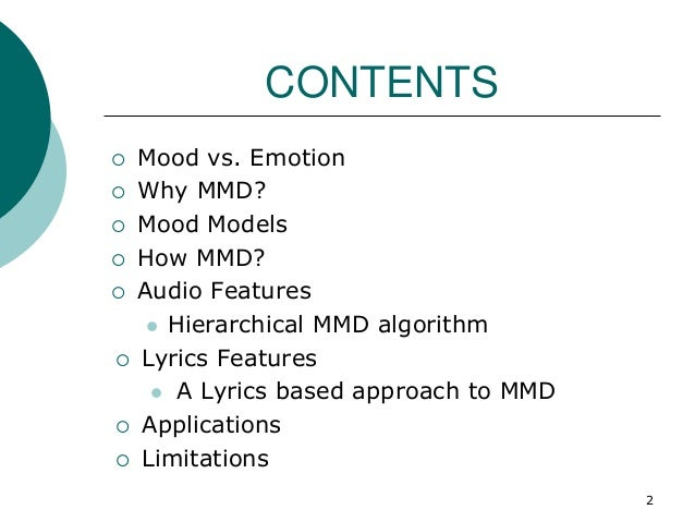 CONTENTS  Mood vs. Emotion  Why MMD?  Mood Models  How MMD?  Audio Features  Hierarchical MMD algorithm  Lyrics Fea...