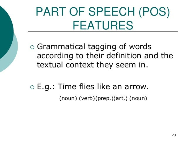 PART OF SPEECH (POS) FEATURES  Grammatical tagging of words according to their definition and the textual context they se...