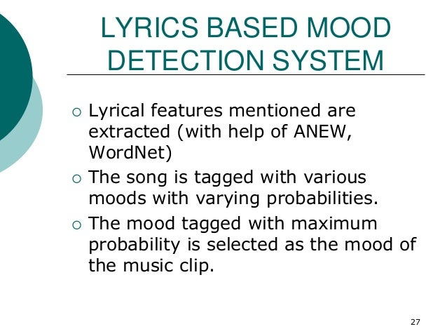 LYRICS BASED MOOD DETECTION SYSTEM  Lyrical features mentioned are extracted (with help of ANEW, WordNet)  The song is t...