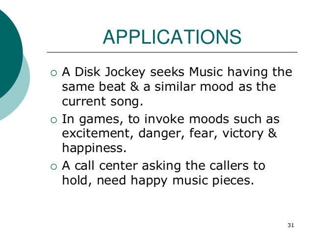 APPLICATIONS  A Disk Jockey seeks Music having the same beat & a similar mood as the current song.  In games, to invoke ...