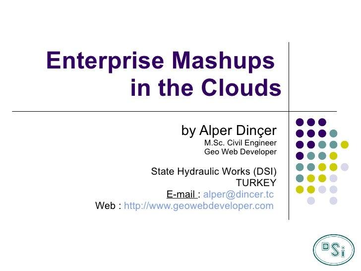 Enterprise Mashups  in the Clouds by Alper Dinçer M.Sc. Civil Engineer Geo Web Developer State Hydraulic Works (DSI) TURKE...