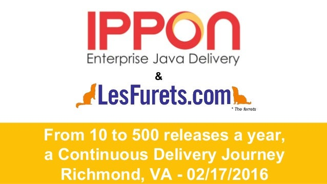 From 10 to 500 releases a year, a Continuous Delivery Journey Richmond, VA - 02/17/2016 & * The ferrets