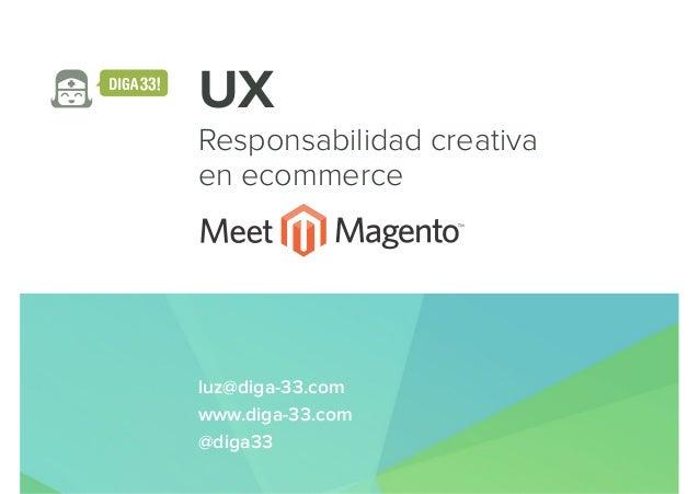 UX Responsabilidad creativa en ecommerce luz@diga-33.com www.diga-33.com @diga33