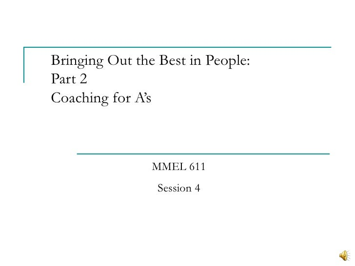 Bringing Out the Best in People:Part 2Coaching for A's                MMEL 611                 Session 4